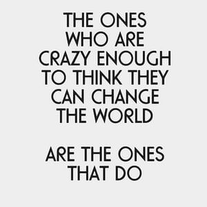 The ones who are crazy enough to think they can change the world are the ones that do. #Inspirational #Quotes