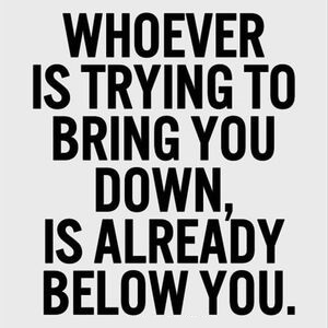 Whoever is trying to bring you down, is already below you. #Inspirational #Quotes