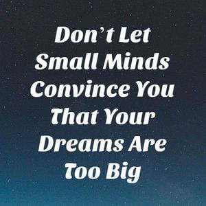 Don't let small minds convince you that your dreams are too big. #Inspirational #Quotes
