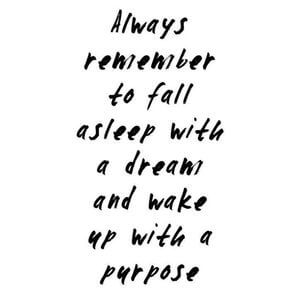 Always remember to fall asleep with a dream and wake up with a purpose. #Inspirational #Quotes