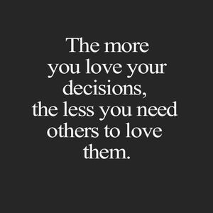 The more you love your decisions, the less you need others to love them. #Inspirational #Quotes