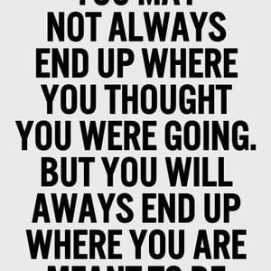 You may not always end up where you thought you were going. But you will always end up where you are meant to be. #Life #Quotes