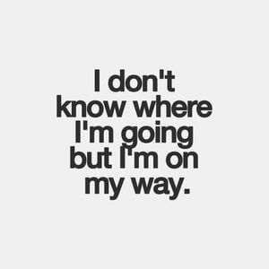 I don't know where I'm going but I'm on my way. #Life #Quotes