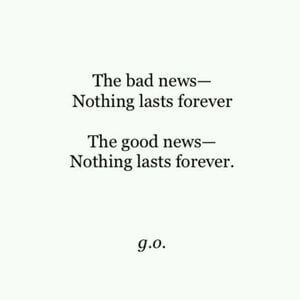The bad news- nothing last forever. The good news - nothing lasts forever. #Life #Quotes