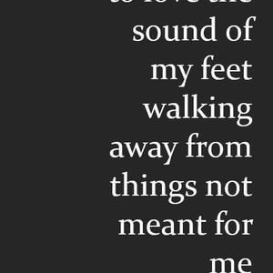 I am learning to love the sound of my feet walking away from things not meant for me. #Life #Quotes