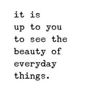 It is up to you to see the beauty of everyday things. #Life #Quotes
