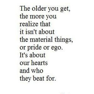 The older you get, the more you realize that it isn't about the material things, or pride or ego. It's about our hearts and who they beat for. #Life #Quotes