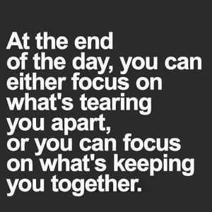 At the end of the day, you can either focus on what's tearing you apart, or you can focus on what's keeping you together. #Life #Quotes