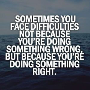 Sometimes you face difficulties, not because you're doing something wrong, but because you're doing something right. #Life #Quotes