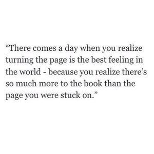 There comes a day when you realize turning the page is the best feeling in the world - because you realize there's so much more to the book than the page you were stuck on. #Life #Quotes