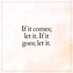 If it comes; let it. If it goes; let it. #Life #Quotes