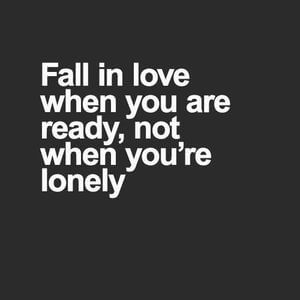 Fall in love when you are ready, not when you're lonely. #Life #Quotes