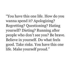 You have this one life. How do you wanna spend it? Apologizing? Regretting? Questioning? Hating yourself? Dieting? Running after people who don't see you? Be brave. Believe in yourself. Do what feels good. Take risks. You have this one life. Make yourself proud. #Life #Quotes