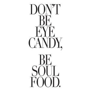 Don't be eye candy, be soul food. #Life #Quotes