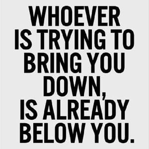 Whoever is trying to bring you down, is already below you. #Motivational #Quotes