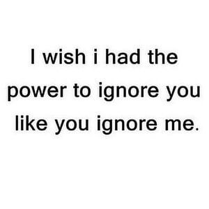 I wish I had the power to ignore you like you ignore me. #Sad #Quotes