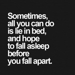 Sometimes, all you can do is lie in bed, and hope you fall asleep before you fall apart. #Sad #Quotes