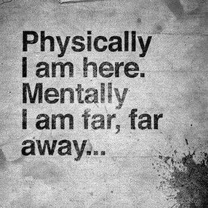 Physically I am here. Mentally I am far, far away... #Sad #Quotes