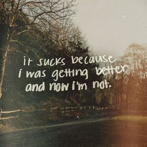It sucks because I was getting better and now I'm not. #Sad #Quotes