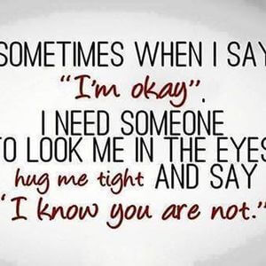 Sometimes when I say 'I'm okay', I need someone to look me in the eyes, hug me tight and say, 'I know you are not.' #Sad #Quotes