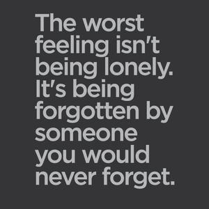 The worst feeling isn't being lonely. It's being forgotten by someone you would never forget. #Sad #Quotes