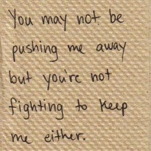 You may not be pushing me away but you're not fighting to keep me either. #Sad #Quotes