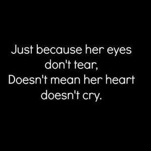 Just because her eyes don't tear, doesn't mean her heart doesn't cry. #Sad #Quotes