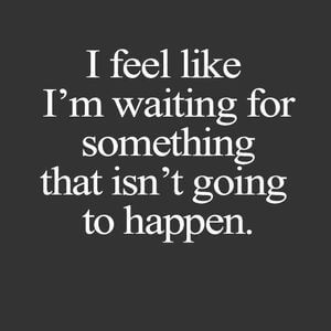 I feel like I'm waiting for something that isn't going to happen. #Sad #Quotes