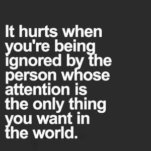 It hurts when you're being ignored by the person whose attention is the only thing you want in the world. #Sad #Quotes