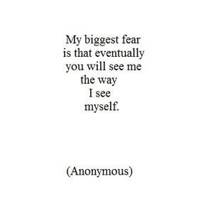 My biggest fear is that eventually you will see me the way I see myself. #Sad #Quotes